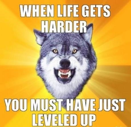 When life gets harder..