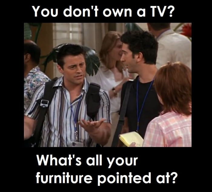 You don't have a tv?