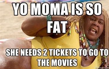 Yo momma's so fat..