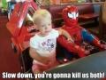 Slow down, PLEASE!