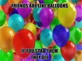 Friends are like balloons