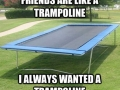 Friends are like trampolines