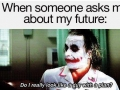 Don't ask about my future