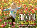F**k you, flowers.