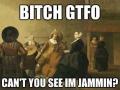 I'm jamming b*tch