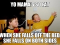 Yo mama's so fat..